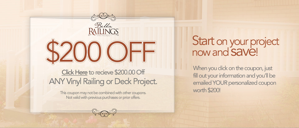 Click Here to recieve $200.00 Off ANY Vinyl Railing or Deck Project. This coupon may not be combined with other coupons. Not valid with previous purchases or prior offers.Start on your project now and save! When you click on the coupon, just fill out your information and you'll be emailed YOUR personalized coupon worth $200!