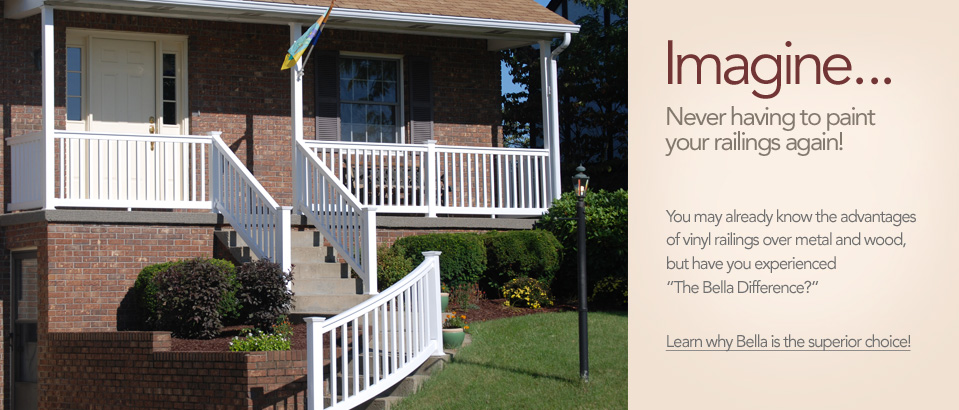 "Imagine, Never having to paint your railings again! You may already know the advantages of vinyl railings over metal and wood, but have you experienced ""The Bella Difference?"" Learn why Bella is the superior choice!"